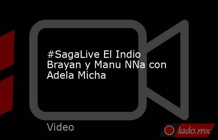 #SagaLive El Indio Brayan y Manu NNa con Adela Micha. Noticias en tiempo real