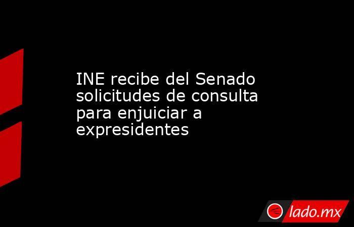 INE recibe del Senado solicitudes de consulta para enjuiciar a expresidentes. Noticias en tiempo real