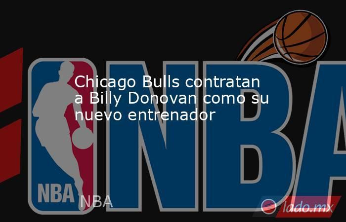 Chicago Bulls contratan a Billy Donovan como su nuevo entrenador. Noticias en tiempo real