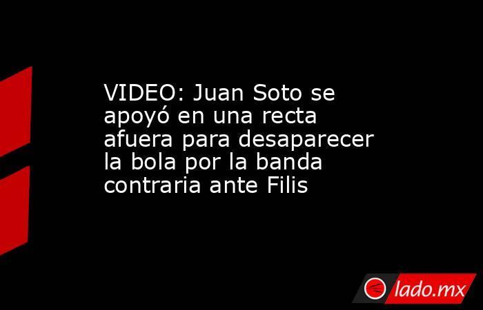 VIDEO: Juan Soto se apoyó en una recta afuera para desaparecer la bola por la banda contraria ante Filis. Noticias en tiempo real