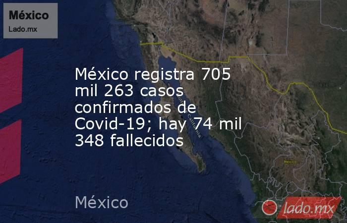 México registra 705 mil 263 casos confirmados de Covid-19; hay 74 mil 348 fallecidos. Noticias en tiempo real