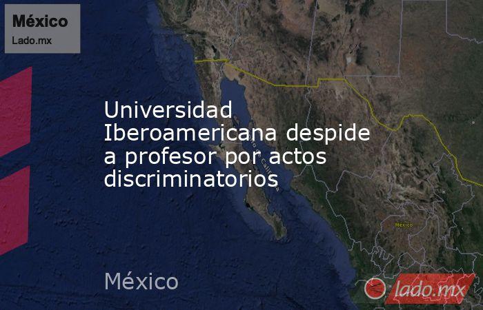 Universidad Iberoamericana despide a profesor por actos discriminatorios. Noticias en tiempo real