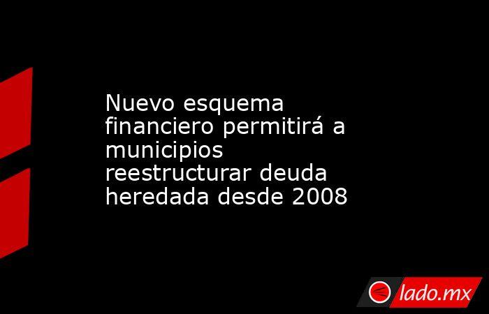 Nuevo esquema financiero permitirá a municipios reestructurar deuda heredada desde 2008. Noticias en tiempo real