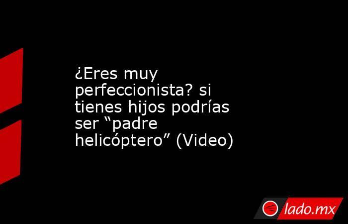 """¿Eres muy perfeccionista? si tienes hijos podrías ser """"padre helicóptero"""" (Video). Noticias en tiempo real"""