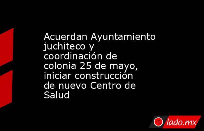 Acuerdan Ayuntamiento juchiteco y coordinación de colonia 25 de mayo, iniciar construcción de nuevo Centro de Salud. Noticias en tiempo real