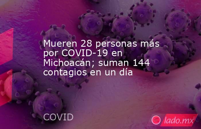 Mueren 28 personas más por COVID-19 en Michoacán; suman 144 contagios en un día. Noticias en tiempo real