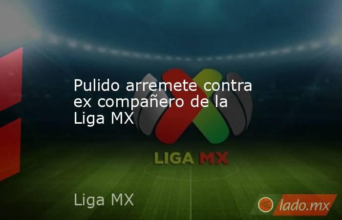 Pulido arremete contra ex compañero de la Liga MX . Noticias en tiempo real