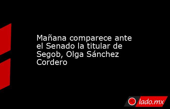 Mañana comparece ante el Senado la titular de Segob, Olga Sánchez Cordero. Noticias en tiempo real