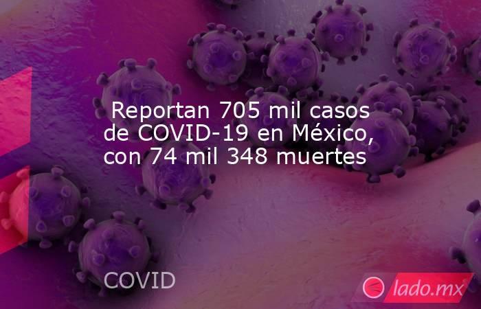 Reportan 705 mil casos de COVID-19 en México, con 74 mil 348 muertes. Noticias en tiempo real