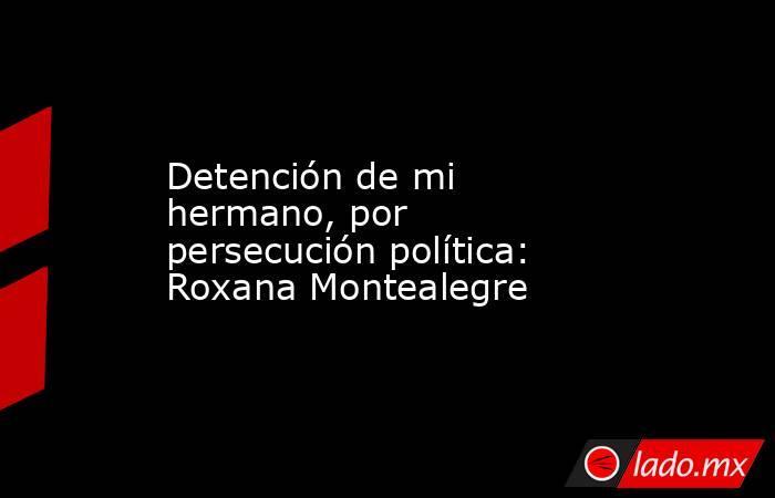 Detención de mi hermano, por persecución política: Roxana Montealegre. Noticias en tiempo real