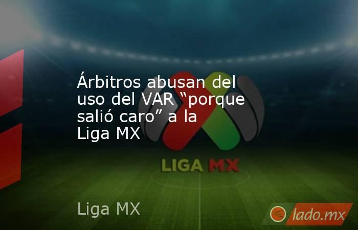 """Árbitros abusan del uso del VAR """"porque salió caro"""" a la Liga MX. Noticias en tiempo real"""