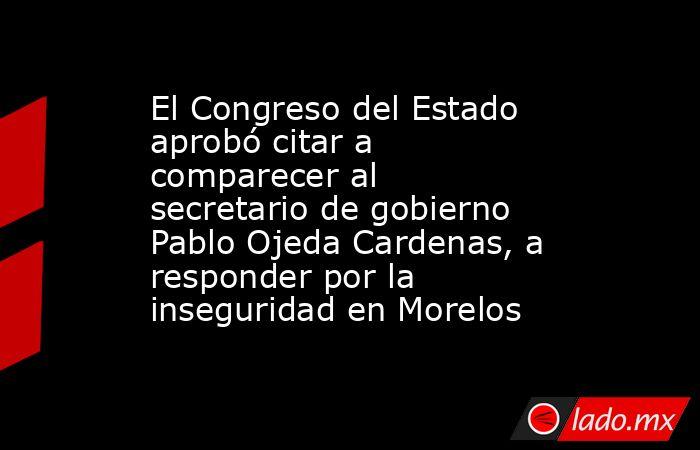 El Congreso del Estado aprobó citar a comparecer al secretario de gobierno Pablo Ojeda Cardenas, a responder por la inseguridad en Morelos. Noticias en tiempo real