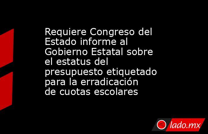 Requiere Congreso del Estado informe al Gobierno Estatal sobre el estatus del presupuesto etiquetado para la erradicación de cuotas escolares. Noticias en tiempo real