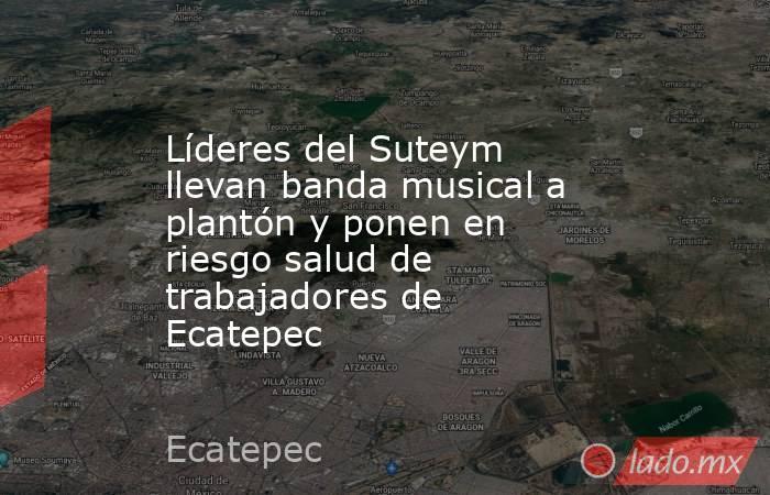 Líderes del Suteym llevan banda musical a plantón y ponen en riesgo salud de trabajadores de Ecatepec. Noticias en tiempo real