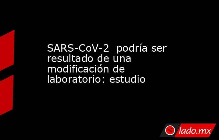 SARS-CoV-2  podría ser resultado de una modificación de laboratorio: estudio. Noticias en tiempo real