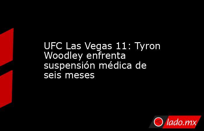 UFC Las Vegas 11: Tyron Woodley enfrenta suspensión médica de seis meses. Noticias en tiempo real