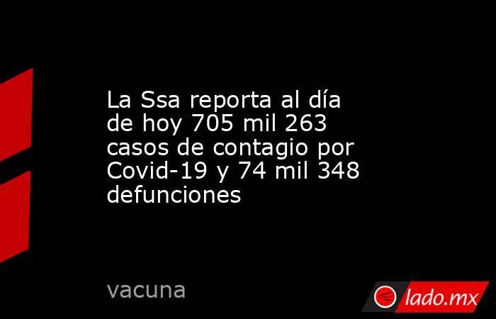 La Ssa reporta al día de hoy 705 mil 263 casos de contagio por Covid-19 y 74 mil 348 defunciones. Noticias en tiempo real