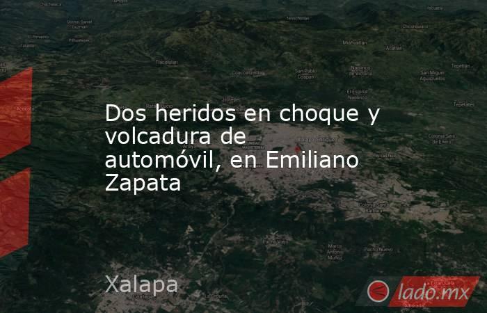 Dos heridos en choque y volcadura de automóvil, en Emiliano Zapata. Noticias en tiempo real