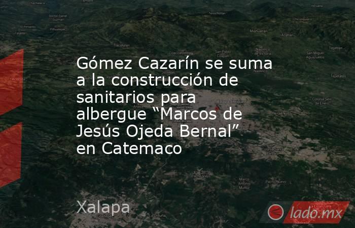 """Gómez Cazarín se suma a la construcción de sanitarios para albergue """"Marcos de Jesús Ojeda Bernal"""" en Catemaco. Noticias en tiempo real"""