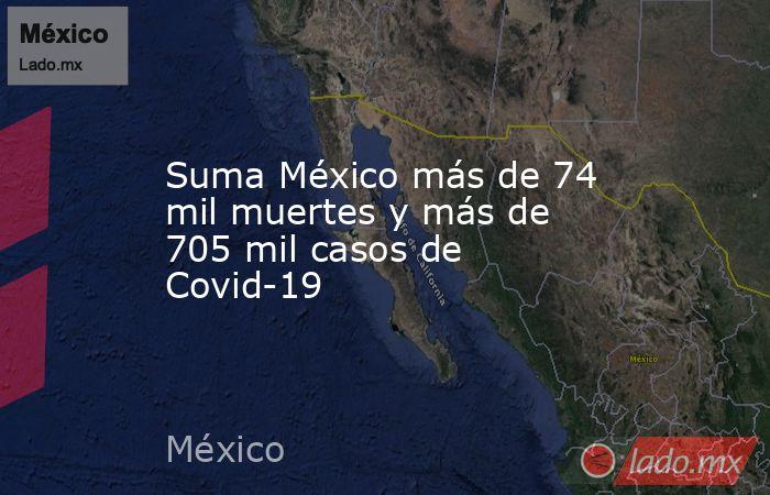 Suma México más de 74 mil muertes y más de 705 mil casos de Covid-19. Noticias en tiempo real