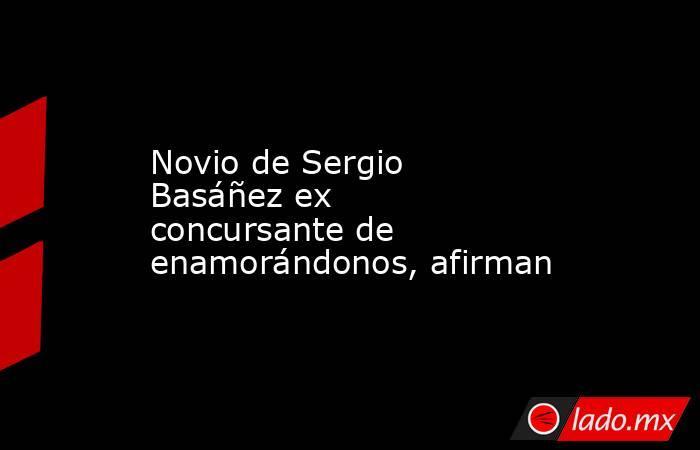 Novio de Sergio Basáñez ex concursante de enamorándonos, afirman. Noticias en tiempo real