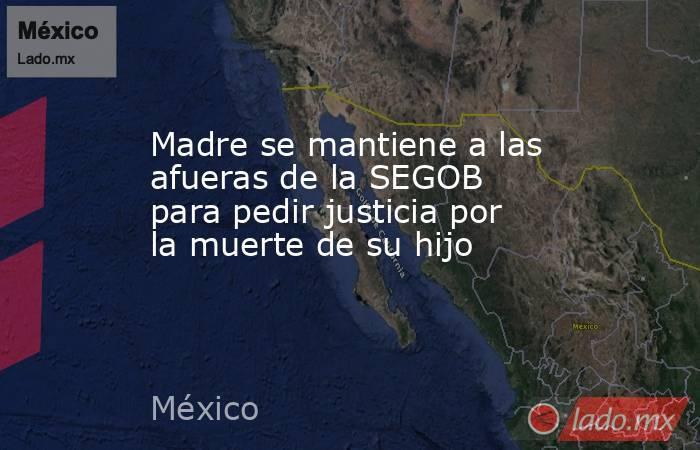 Madre se mantiene a las afueras de la SEGOB para pedir justicia por la muerte de su hijo . Noticias en tiempo real