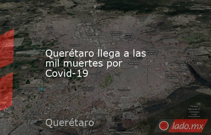 Querétaro llega a las mil muertes por Covid-19. Noticias en tiempo real