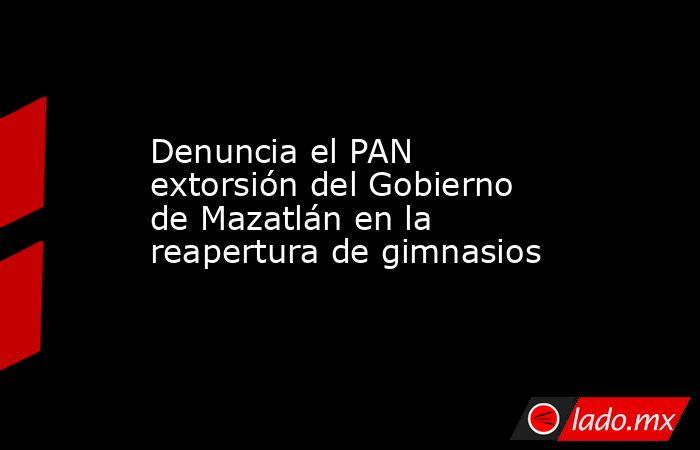Denuncia el PAN extorsión del Gobierno de Mazatlán en la reapertura de gimnasios. Noticias en tiempo real