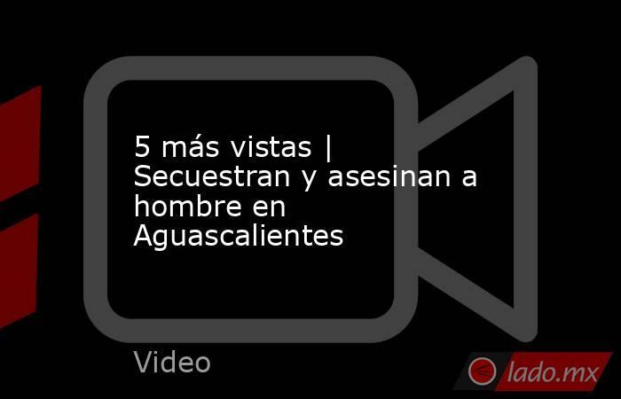 5 más vistas | Secuestran y asesinan a hombre en Aguascalientes. Noticias en tiempo real