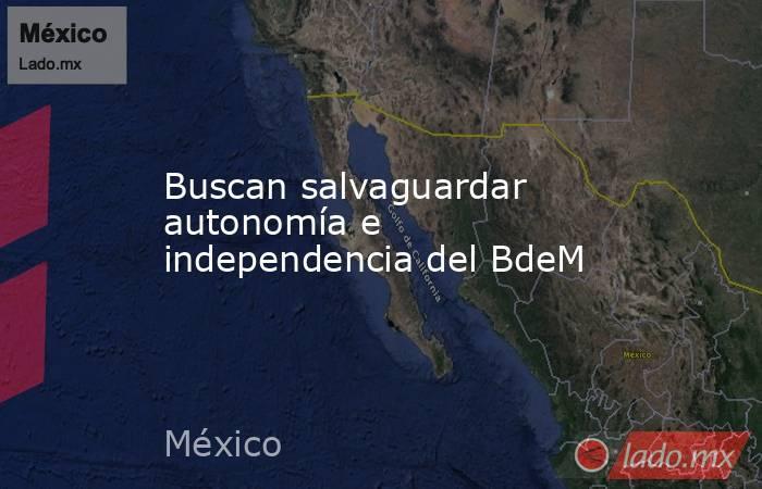 Buscan salvaguardar autonomía e independencia del BdeM. Noticias en tiempo real