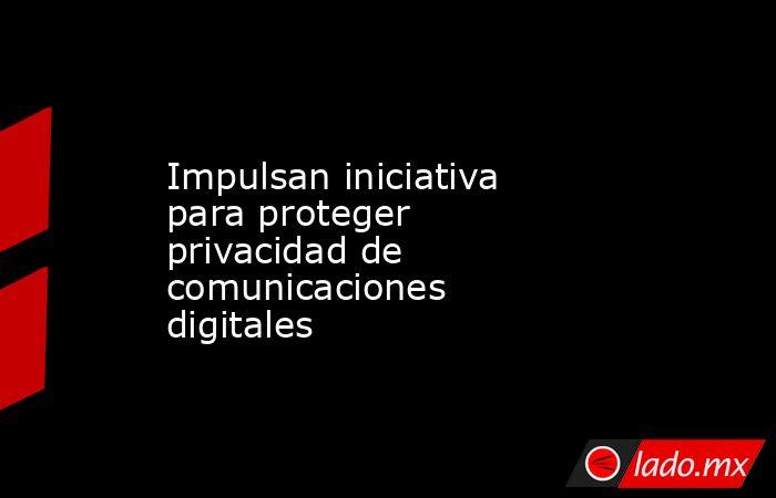 Impulsan iniciativa para proteger privacidad de comunicaciones digitales. Noticias en tiempo real