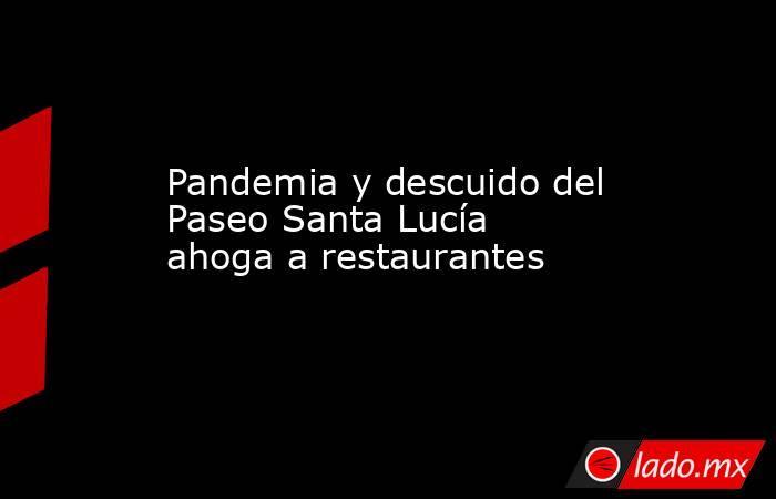 Pandemia y descuido del Paseo Santa Lucía ahogaa restaurantes . Noticias en tiempo real