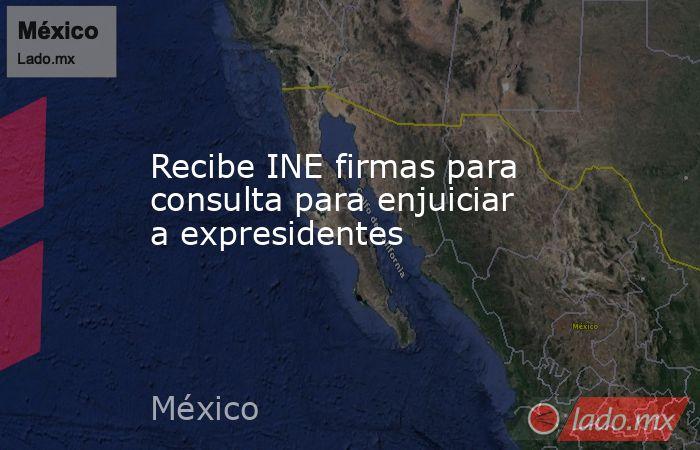 Recibe INE firmas para consulta para enjuiciar a expresidentes. Noticias en tiempo real