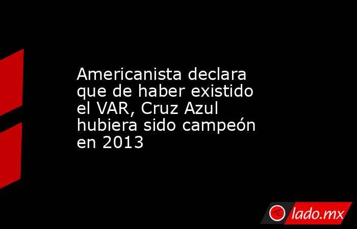 Americanista declara que de haber existido el VAR, Cruz Azul hubiera sido campeón en 2013. Noticias en tiempo real