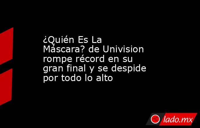 ¿Quién Es La Máscara? de Univision rompe récord en su gran final y se despide por todo lo alto. Noticias en tiempo real