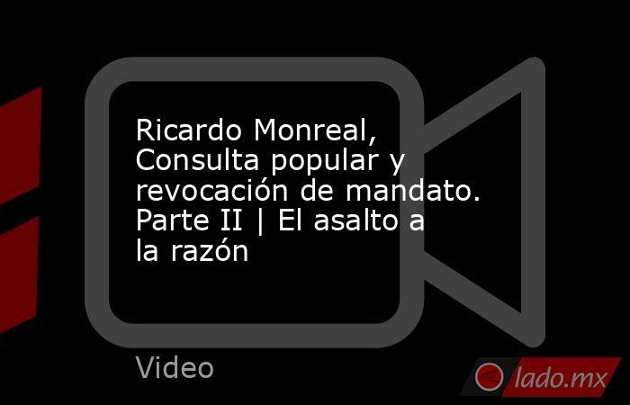 Ricardo Monreal, Consulta popular y revocación de mandato. Parte II | El asalto a la razón. Noticias en tiempo real