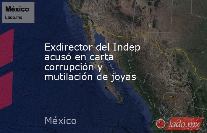 Exdirector del Indep acusó en carta corrupción y mutilación de joyas. Noticias en tiempo real