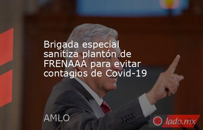 Brigada especial sanitiza plantón de FRENAAA para evitar contagios de Covid-19. Noticias en tiempo real