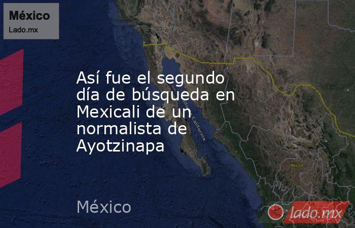 Así fue el segundo día de búsqueda en Mexicali de un normalista de Ayotzinapa. Noticias en tiempo real