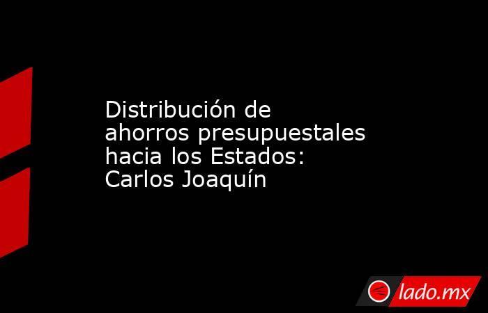 Distribución de ahorros presupuestales hacia los Estados: Carlos Joaquín. Noticias en tiempo real
