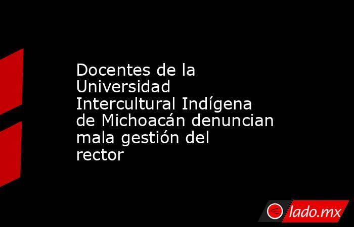 Docentes de la Universidad Intercultural Indígena de Michoacán denuncian mala gestión del rector. Noticias en tiempo real