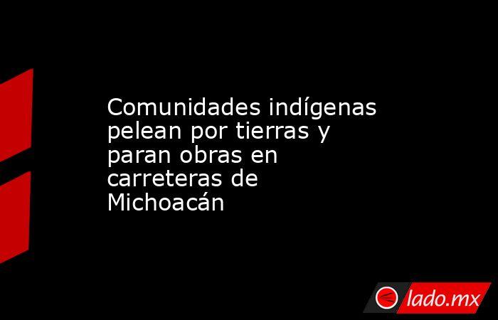 Comunidades indígenas pelean por tierras y paran obras en carreteras de Michoacán. Noticias en tiempo real