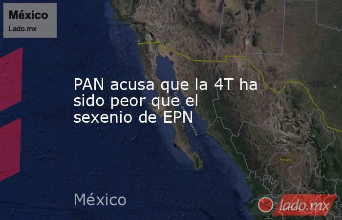 PAN acusa que la 4T ha sido peor que el sexenio de EPN. Noticias en tiempo real