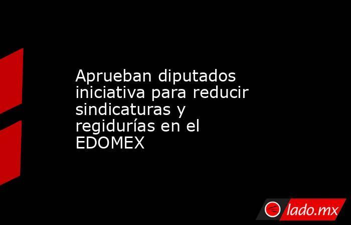 Aprueban diputados iniciativa para reducir sindicaturas y regidurías en el EDOMEX. Noticias en tiempo real