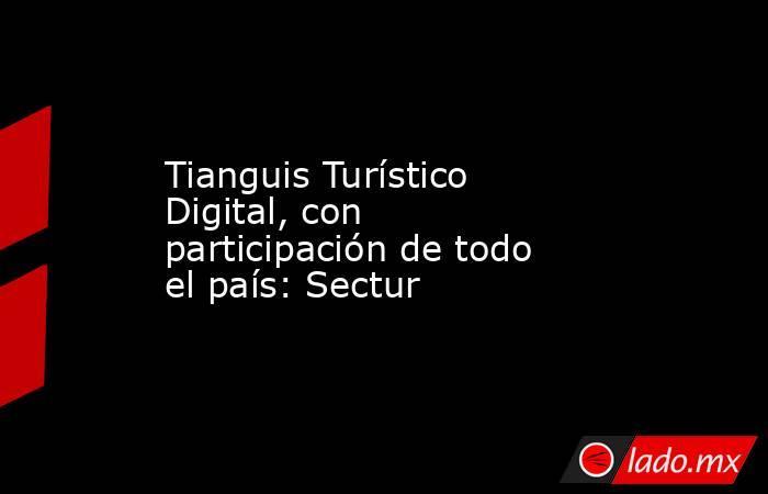 Tianguis Turístico Digital, con participación de todo el país: Sectur. Noticias en tiempo real
