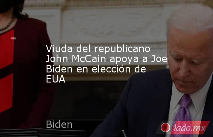Viuda del republicano John McCain apoya a Joe Biden en elección de EUA. Noticias en tiempo real