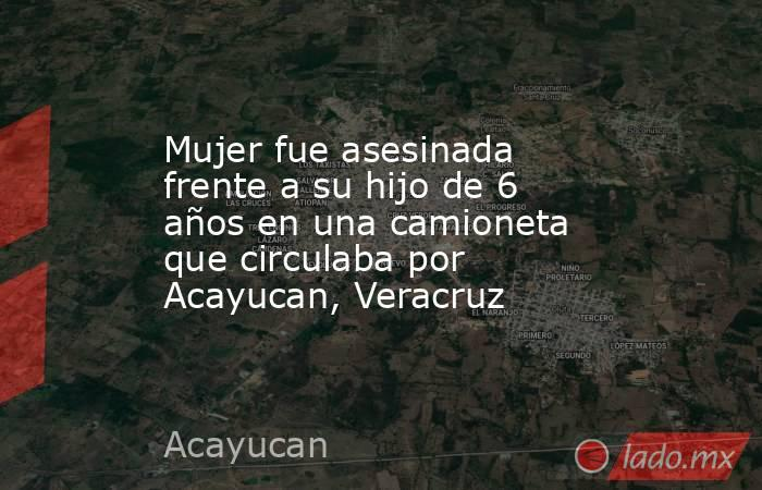 Mujer fue asesinada frente a su hijo de 6 años en una camioneta que circulaba por Acayucan, Veracruz. Noticias en tiempo real