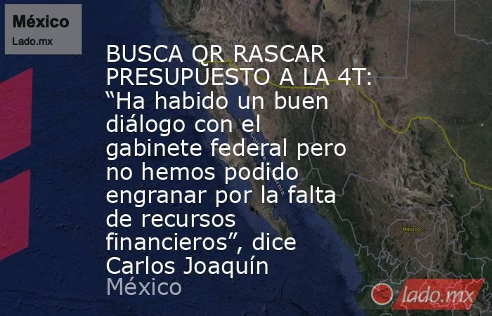 """BUSCA QR RASCAR PRESUPUESTO A LA 4T: """"Ha habido un buen diálogo con el gabinete federal pero no hemos podido engranar por la falta de recursos financieros"""", dice Carlos Joaquín. Noticias en tiempo real"""