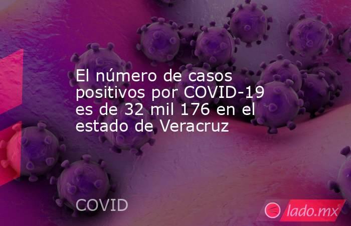El número de casos positivos por COVID-19 es de 32 mil 176 en el estado de Veracruz. Noticias en tiempo real