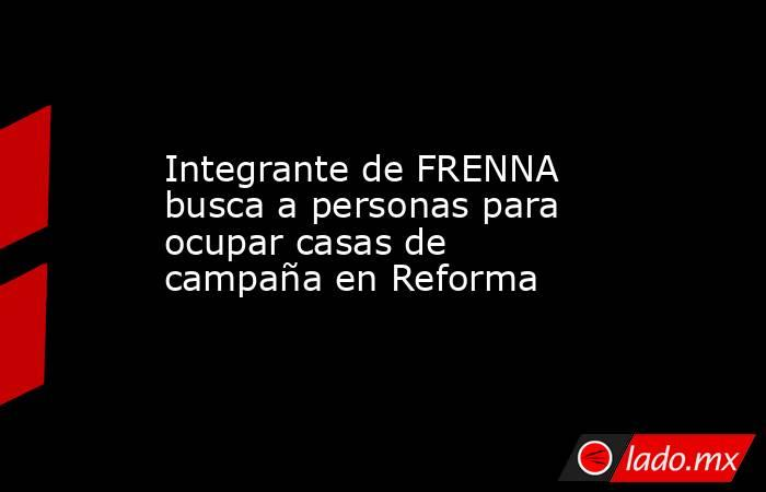 Integrante de FRENNA busca a personas para ocupar casas de campaña en Reforma. Noticias en tiempo real